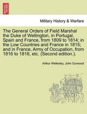 The General Orders of Field Marshal the Duke of Wellington, in Portugal, Spain and France, from 1809 to 1814; In the Low Countries and France in 1815; And in France, Army of Occupation, from 1816 to 1818, Etc. (Second Edition.).