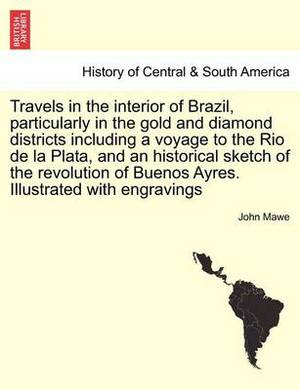 Travels in the Interior of Brazil, Particularly in the Gold and Diamond Districts Including a Voyage to the Rio de La Plata, and an Historical Sketch of the Revolution of Buenos Ayres. Illustrated with Engravings