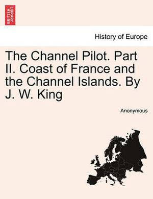 The Channel Pilot. Part II. Coast of France and the Channel Islands. by J. W. King