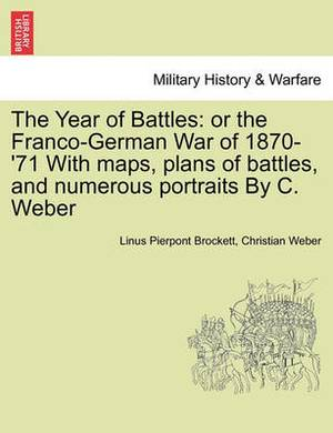 The Year of Battles: Or the Franco-German War of 1870-'71 with Maps, Plans of Battles, and Numerous Portraits by C. Weber