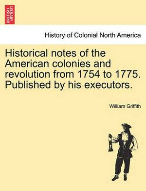 Historical Notes of the American Colonies and Revolution from 1754 to 1775. Published by His Executors.