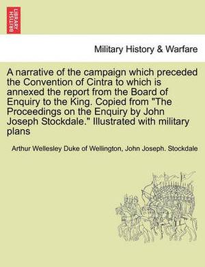 A Narrative of the Campaign Which Preceded the Convention of Cintra to Which Is Annexed the Report from the Board of Enquiry to the King. Copied from the Proceedings on the Enquiry by John Joseph Stockdale. Illustrated with Military Plans