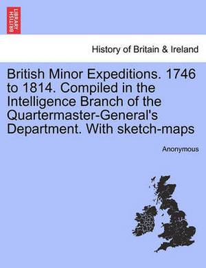 British Minor Expeditions. 1746 to 1814. Compiled in the Intelligence Branch of the Quartermaster-General's Department. with Sketch-Maps