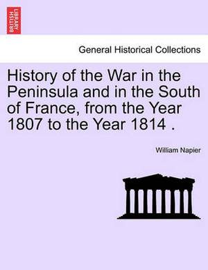 History of the War in the Peninsula and in the South of France, from the Year 1807 to the Year 1814 .