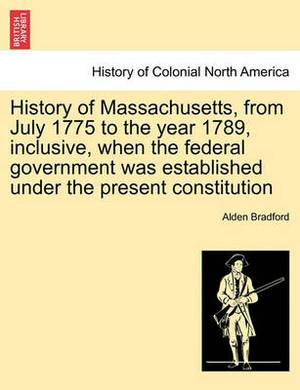 History of Massachusetts, from July 1775 to the Year 1789, Inclusive, When the Federal Government Was Established Under the Present Constitution