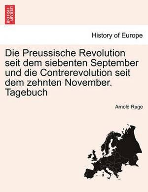 Die Preussische Revolution Seit Dem Siebenten September Und Die Contrerevolution Seit Dem Zehnten November. Tagebuch