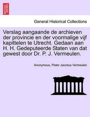Verslag Aangaande de Archieven Der Provincie En Der Voormalige Vijf Kapittelen Te Utrecht. Gedaan Aan H. H. Gedeputeerde Staten Van DAT Gewest Door Dr. P. J. Vermeulen.