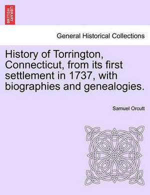 History of Torrington, Connecticut, from Its First Settlement in 1737, with Biographies and Genealogies.