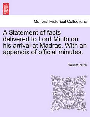 A Statement of Facts Delivered to Lord Minto on His Arrival at Madras. with an Appendix of Official Minutes.
