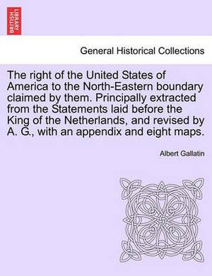 The Right of the United States of America to the North-Eastern Boundary Claimed by Them. Principally Extracted from the Statements Laid Before the King of the Netherlands, and Revised by A. G., with an Appendix and Eight Maps.