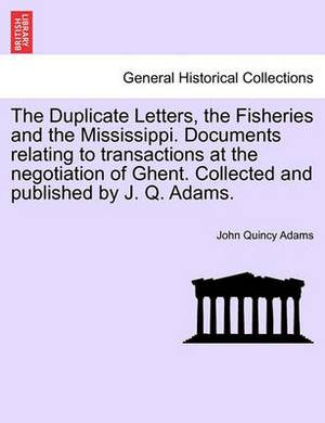 The Duplicate Letters, the Fisheries and the Mississippi. Documents Relating to Transactions at the Negotiation of Ghent. Collected and Published by J. Q. Adams.