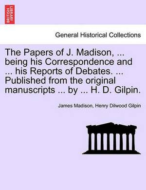The Papers of J. Madison, ... Being His Correspondence and ... His Reports of Debates. ... Published from the Original Manuscripts ... by ... H. D. Gilpin. Vol. III.