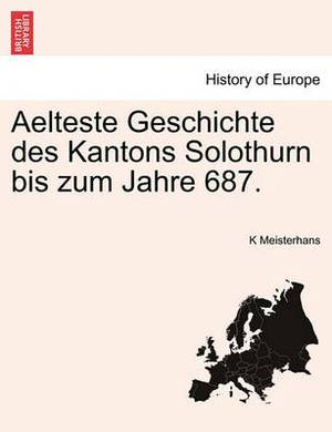 Aelteste Geschichte Des Kantons Solothurn Bis Zum Jahre 687.