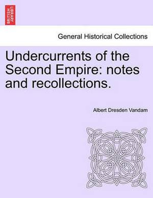 Undercurrents of the Second Empire: Notes and Recollections.