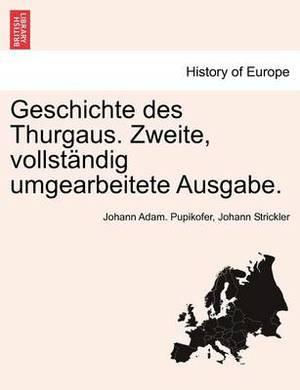 Geschichte Des Thurgaus. Zweite, Vollst Ndig Umgearbeitete Ausgabe.