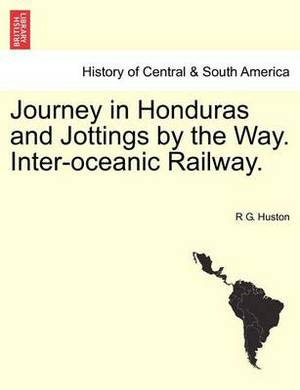 Journey in Honduras and Jottings by the Way. Inter-Oceanic Railway.