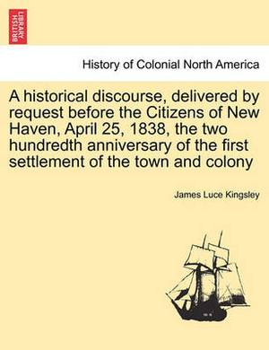 A Historical Discourse, Delivered by Request Before the Citizens of New Haven, April 25, 1838, the Two Hundredth Anniversary of the First Settlement of the Town and Colony