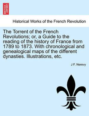 The Torrent of the French Revolutions; Or, a Guide to the Reading of the History of France from 1789 to 1873. with Chronological and Genealogical Maps of the Different Dynasties. Illustrations, Etc.