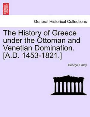 The History of Greece Under the Ottoman and Venetian Domination. [A.D. 1453-1821.]