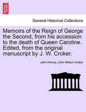 Memoirs of the Reign of George the Second, from His Accession to the Death of Queen Caroline. Edited, from the Original Manuscript by J. W. Croker. Vol. I.