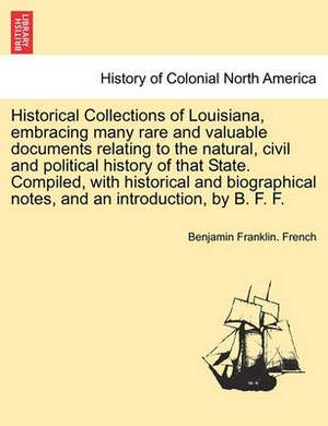 Historical Collections of Louisiana, Embracing Many Rare and Valuable Documents Relating to the Natural, Civil and Political History of That State. Compiled, with Historical and Biographical Notes, and an Introduction, by B. F. F.