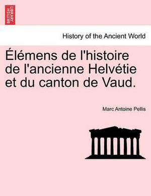 Elemens de L'Histoire de L'Ancienne Helvetie Et Du Canton de Vaud. Tome II
