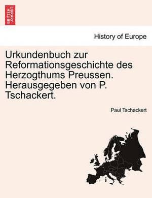 Urkundenbuch Zur Reformationsgeschichte Des Herzogthums Preussen. Herausgegeben Von P. Tschackert. Vierundvierzigster Band