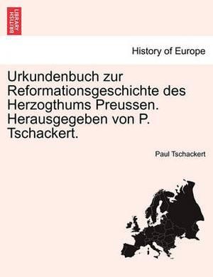 Urkundenbuch Zur Reformationsgeschichte Des Herzogthums Preussen. Herausgegeben Von P. Tschackert. Dreiundvierzigster Band