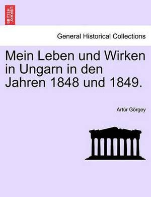 Mein Leben Und Wirken in Ungarn in Den Jahren 1848 Und 1849.