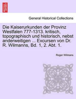 Die Kaiserurkunden Der Provinz Westfalen 777-1313. Kritisch, Topographisch Und Historisch, Nebst Anderweitigen ... Excursen Von Dr. R. Wilmanns, Bd. 1, 2. Abt. 1. Erster Band