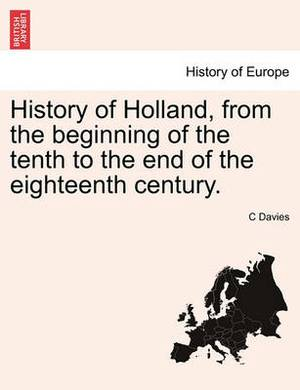 History of Holland, from the Beginning of the Tenth to the End of the Eighteenth Century. Volume the First.