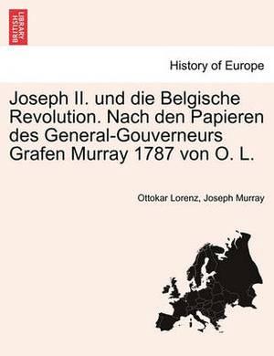 Joseph II. Und Die Belgische Revolution. Nach Den Papieren Des General-Gouverneurs Grafen Murray 1787 Von O. L.