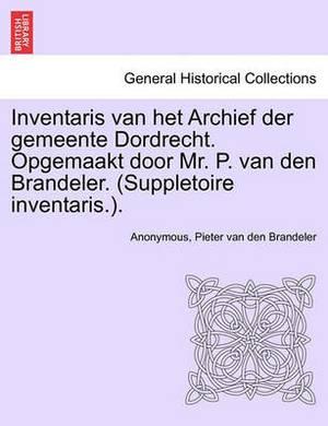 Inventaris Van Het Archief Der Gemeente Dordrecht. Opgemaakt Door Mr. P. Van Den Brandeler. (Suppletoire Inventaris.). Eerste Gedeelte