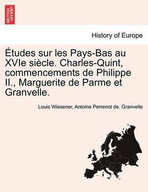Etudes Sur Les Pays-Bas Au Xvie Siecle. Charles-Quint, Commencements de Philippe II., Marguerite de Parme Et Granvelle.