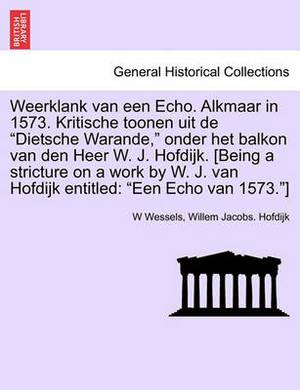 Weerklank Van Een Echo. Alkmaar in 1573. Kritische Toonen Uit de Dietsche Warande, Onder Het Balkon Van Den Heer W. J. Hofdijk. [being a Stricture on a Work by W. J. Van Hofdijk Entitled: Een Echo Van 1573.]