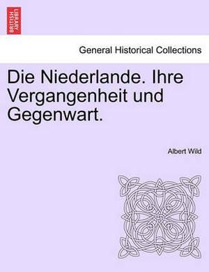 Die Niederlande. Ihre Vergangenheit Und Gegenwart. Erster Band.
