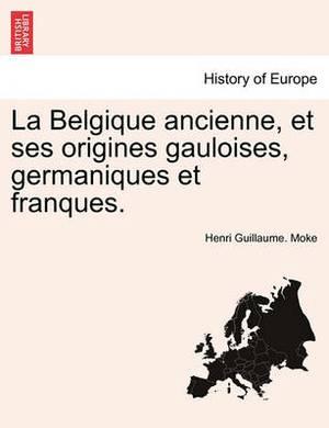 La Belgique Ancienne, Et Ses Origines Gauloises, Germaniques Et Franques.