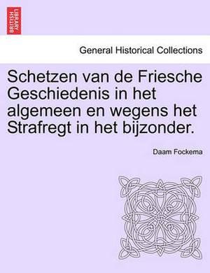 Schetzen Van de Friesche Geschiedenis in Het Algemeen En Wegens Het Strafregt in Het Bijzonder. Erste Deel