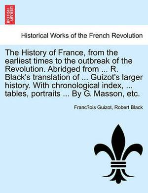 The History of France, from the Earliest Times to the Outbreak of the Revolution. Abridged from ... R. Black's Translation of ... Guizot's Larger History. with Chronological Index, ... Tables, Portraits ... by G. Masson, Etc.