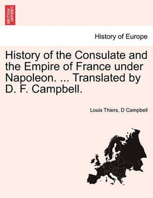 History of the Consulate and the Empire of France Under Napoleon. ... Translated by D. F. Campbell. Vol XV