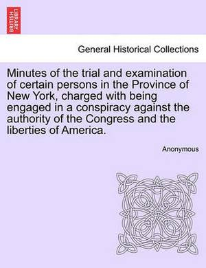 Minutes of the Trial and Examination of Certain Persons in the Province of New York, Charged with Being Engaged in a Conspiracy Against the Authority of the Congress and the Liberties of America.