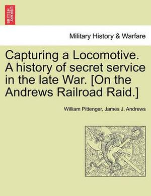 Capturing a Locomotive. a History of Secret Service in the Late War. [On the Andrews Railroad Raid.]