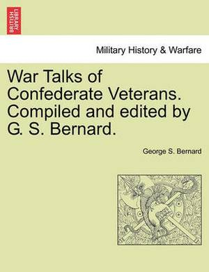 War Talks of Confederate Veterans. Compiled and Edited by G. S. Bernard.