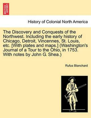 The Discovery and Conquests of the Northwest. Including the Early History of Chicago, Detroit, Vincennes, St. Louis, Etc. [With Plates and Maps.] (Washington's Journal of a Tour to the Ohio, in 1753. with Notes by John G. Shea.)