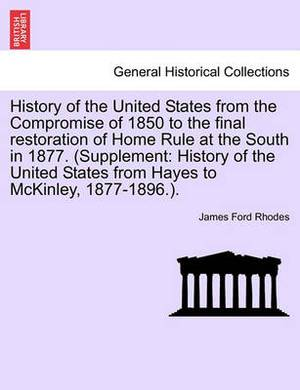 History of the United States from the Compromise of 1850 to the Final Restoration of Home Rule at the South in 1877. (Supplement: History of the United States from Hayes to McKinley, 1877-1896.).