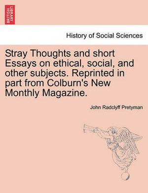 Stray Thoughts and Short Essays on Ethical, Social, and Other Subjects. Reprinted in Part from Colburn's New Monthly Magazine.