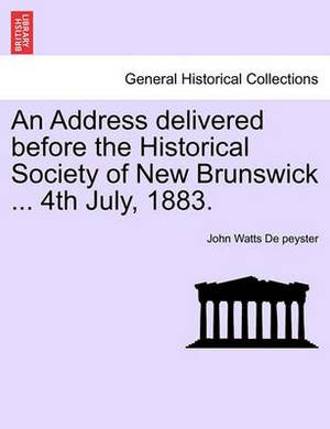 An Address Delivered Before the Historical Society of New Brunswick ... 4th July, 1883.