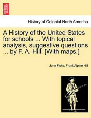 A History of the United States for Schools ... with Topical Analysis, Suggestive Questions ... by F. A. Hill. [With Maps.]