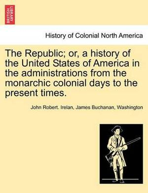 The Republic; Or, a History of the United States of America in the Administrations from the Monarchic Colonial Days to the Present Times.