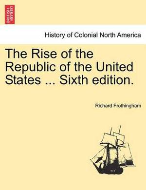 The Rise of the Republic of the United States ... Sixth Edition.